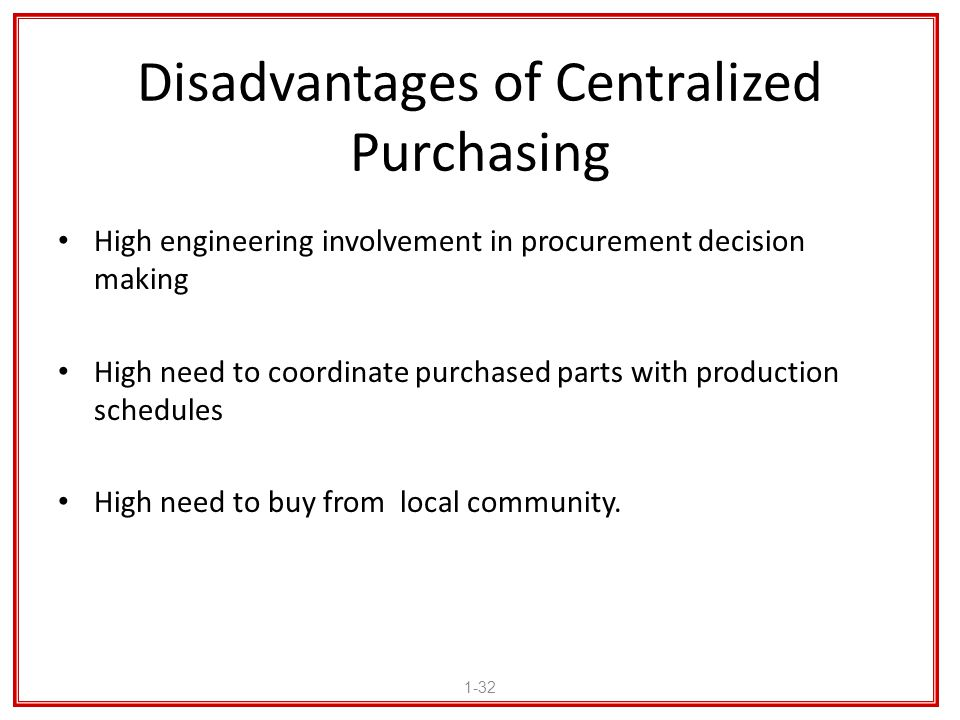 Disadvantages of Centralized Purchasing High engineering involvement in procurement decision making High need to coordinate purchased parts with produ