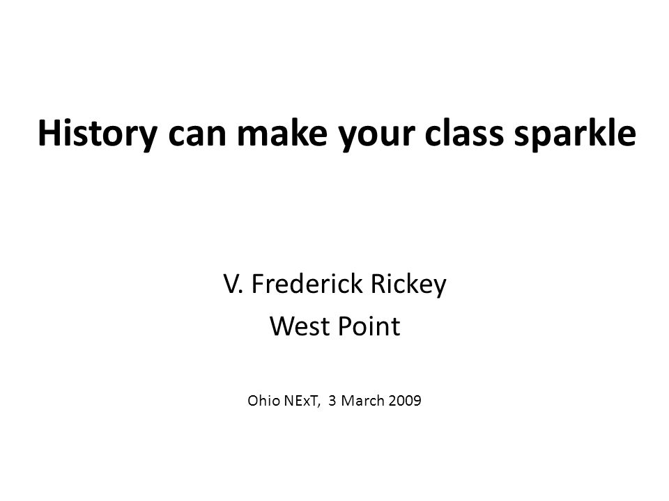 History can make your class sparkle V. Frederick Rickey West Point Ohio NExT, 3 March 2009