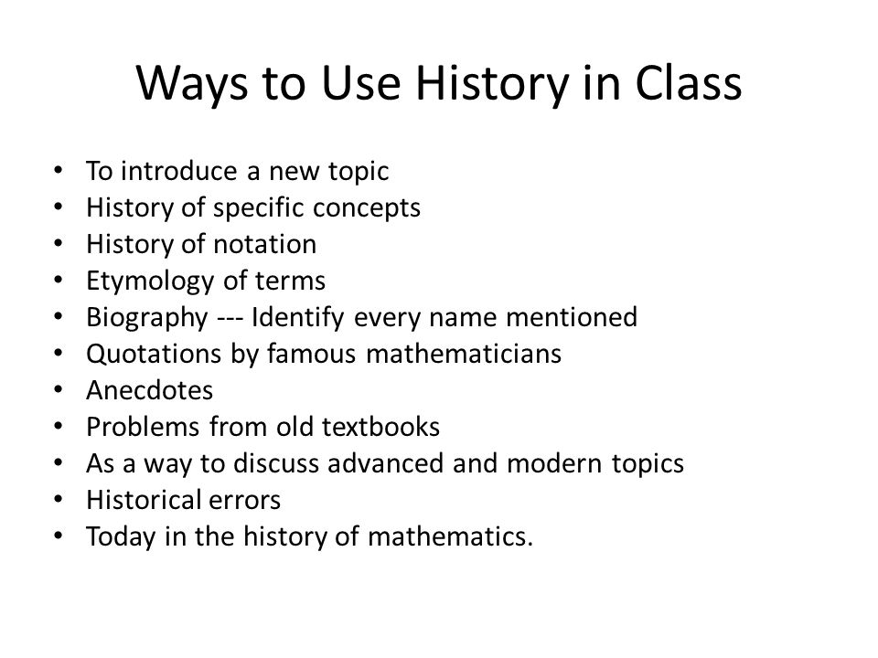 Ways to Use History in Class To introduce a new topic History of specific concepts History of notation Etymology of terms Biography --- Identify every name mentioned Quotations by famous mathematicians Anecdotes Problems from old textbooks As a way to discuss advanced and modern topics Historical errors Today in the history of mathematics.