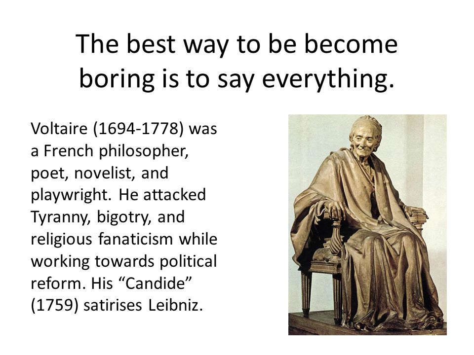 The best way to be become boring is to say everything. Voltaire (1694-1778) was a French philosopher, poet, novelist, and playwright. He attacked Tyra