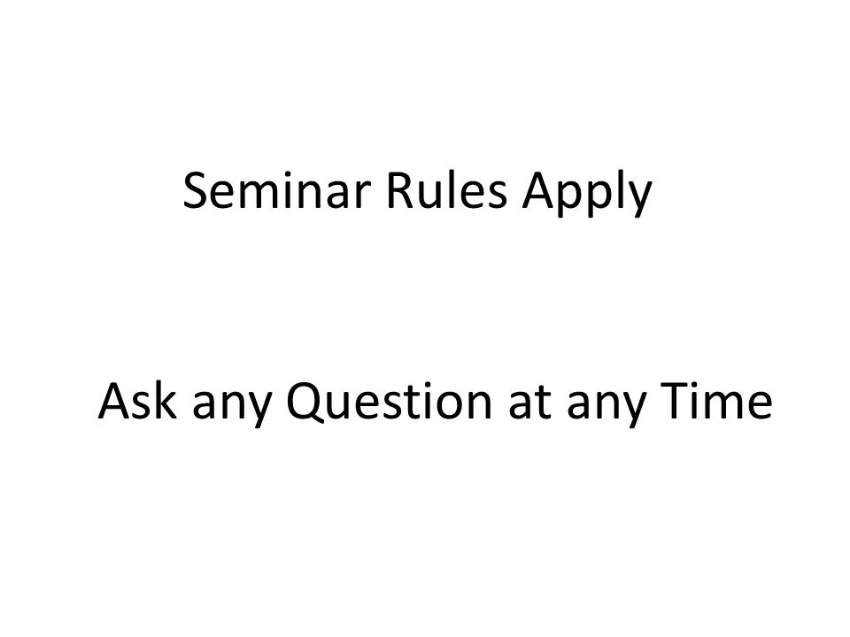 Seminar Rules Apply Ask any Question at any Time