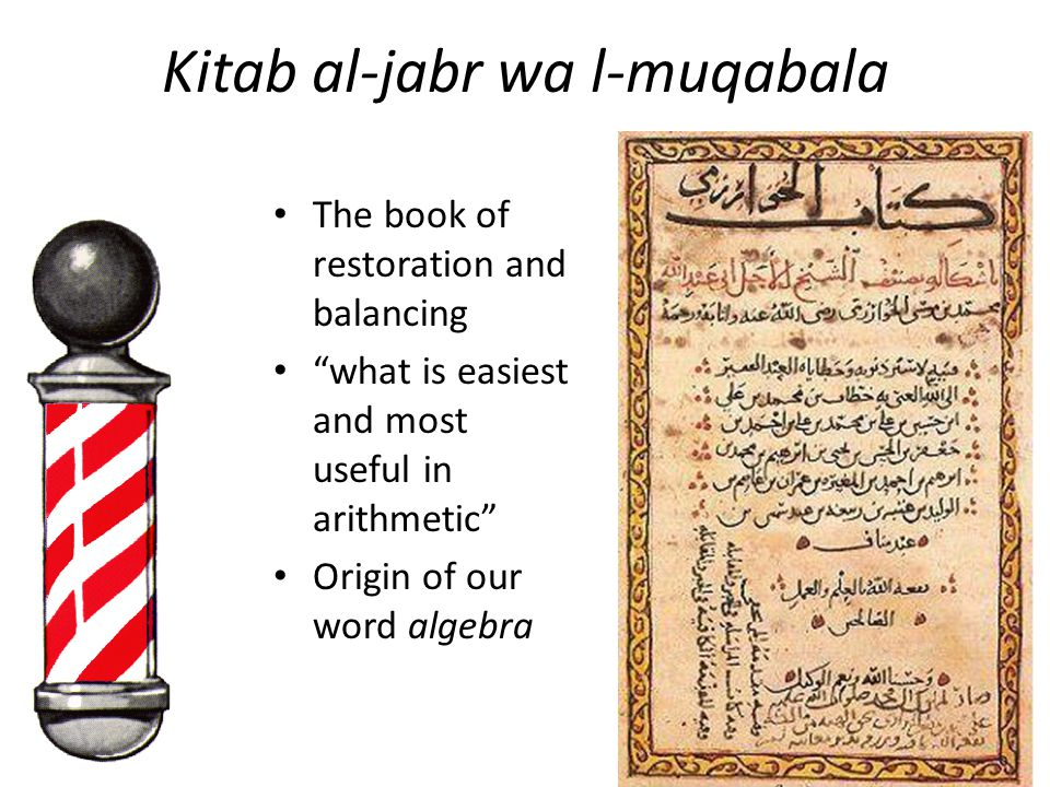 Kitab al-jabr wa l-muqabala The book of restoration and balancing what is easiest and most useful in arithmetic Origin of our word algebra
