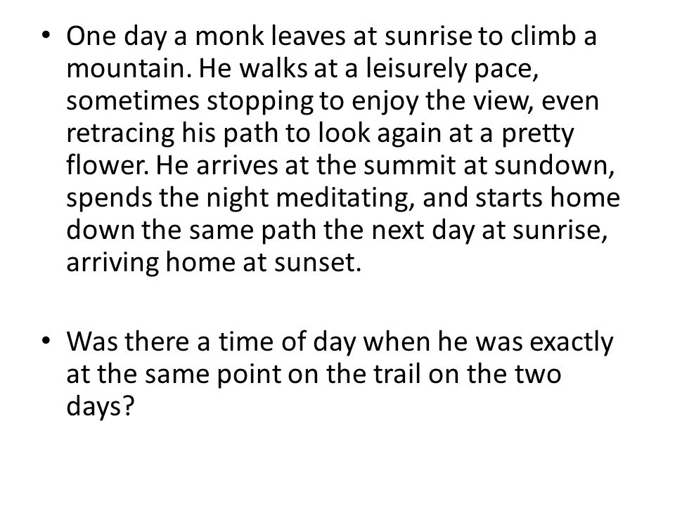 One day a monk leaves at sunrise to climb a mountain. He walks at a leisurely pace, sometimes stopping to enjoy the view, even retracing his path to l
