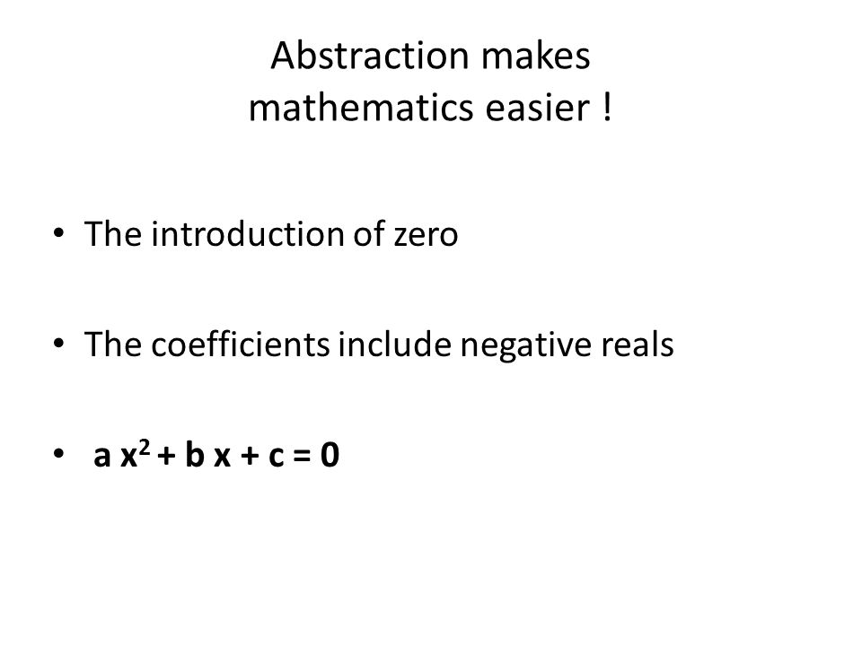 Abstraction makes mathematics easier ! The introduction of zero The coefficients include negative reals a x 2 + b x + c = 0