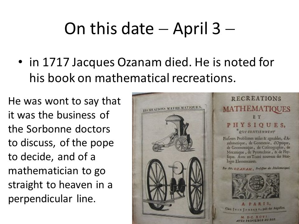 On this date  April 3  in 1717 Jacques Ozanam died. He is noted for his book on mathematical recreations. He was wont to say that it was the busines