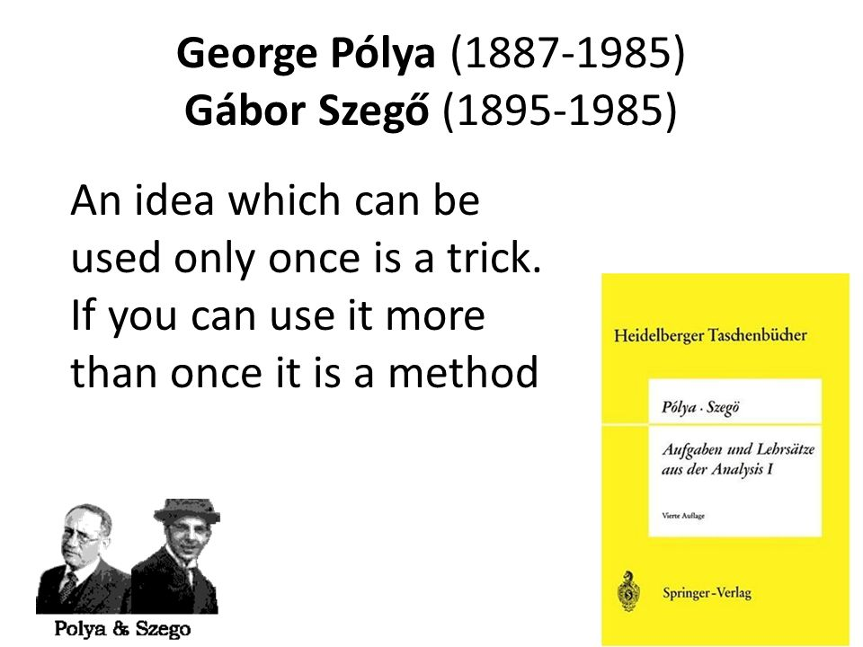 George Pólya (1887-1985) Gábor Szegő (1895-1985) An idea which can be used only once is a trick. If you can use it more than once it is a method.