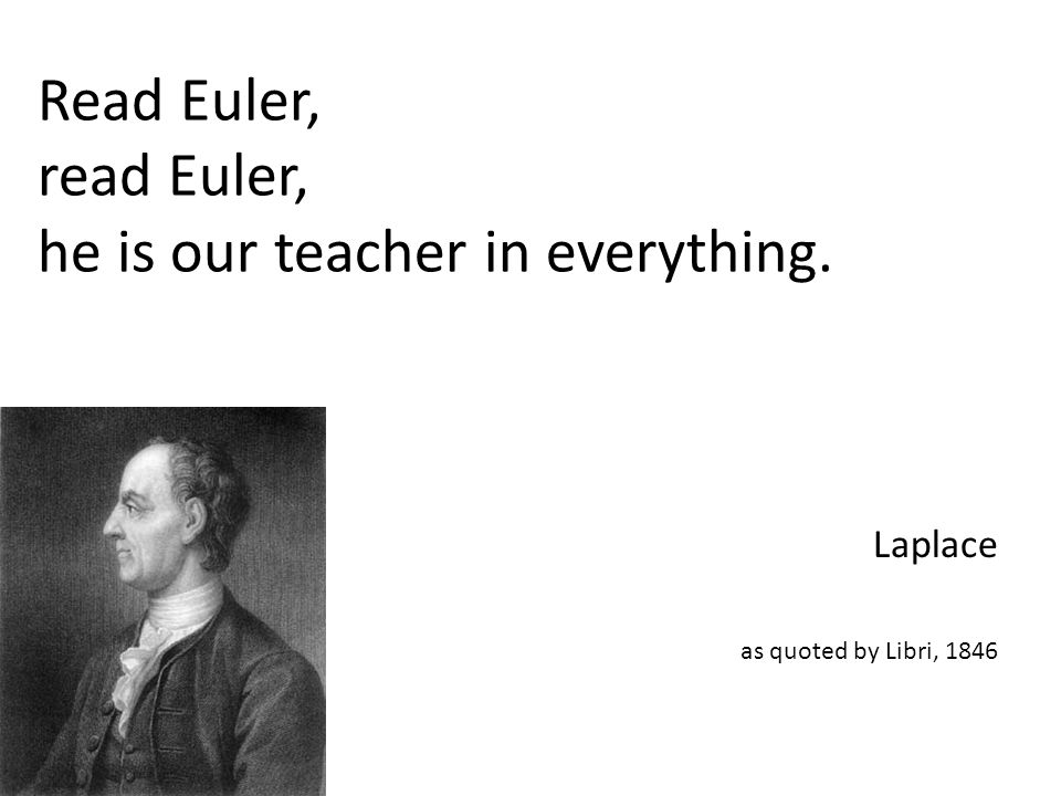 Read Euler, read Euler, he is our teacher in everything. Laplace as quoted by Libri, 1846