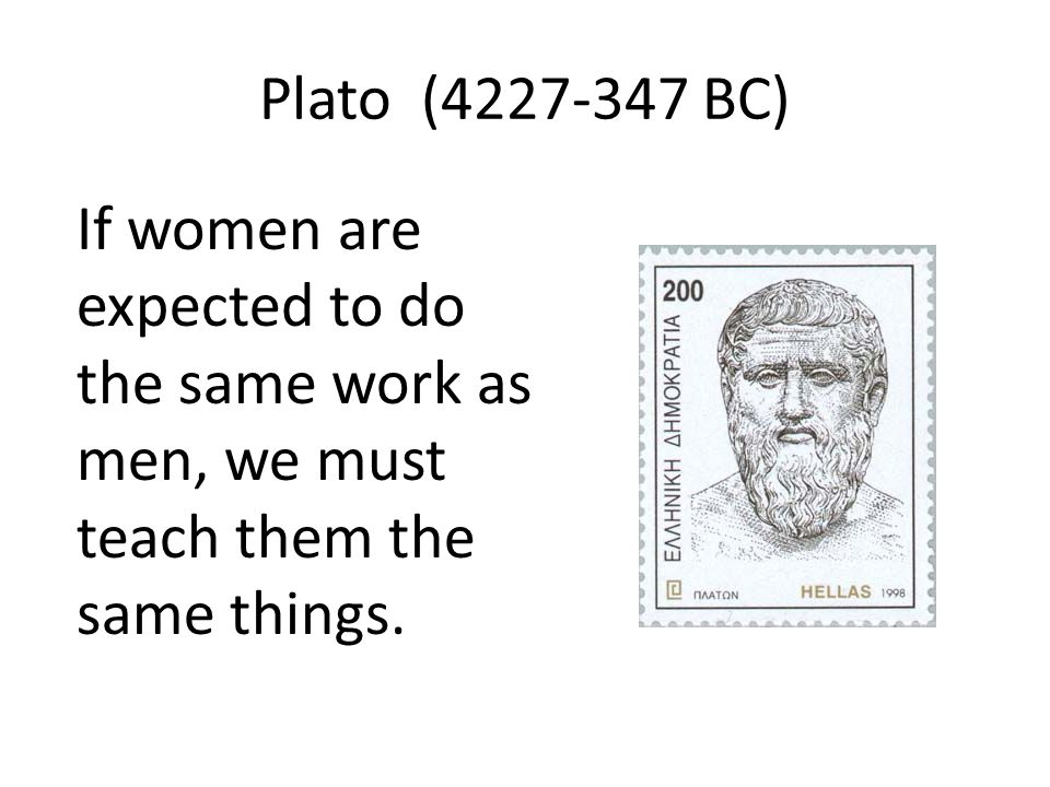 Plato (4227-347 BC) If women are expected to do the same work as men, we must teach them the same things.