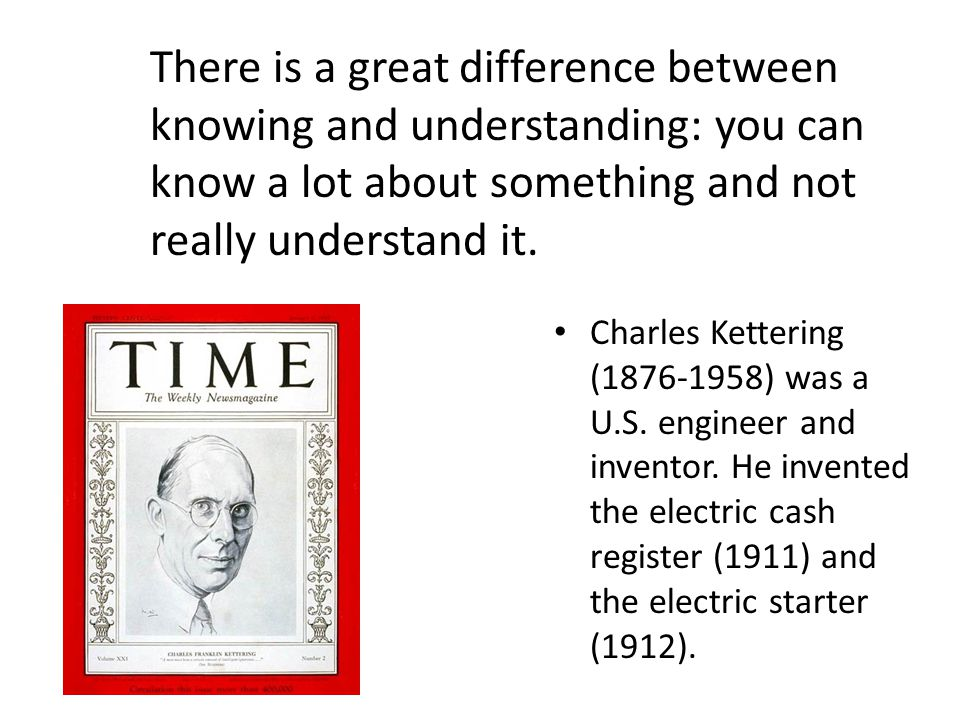 There is a great difference between knowing and understanding: you can know a lot about something and not really understand it. Charles Kettering (187
