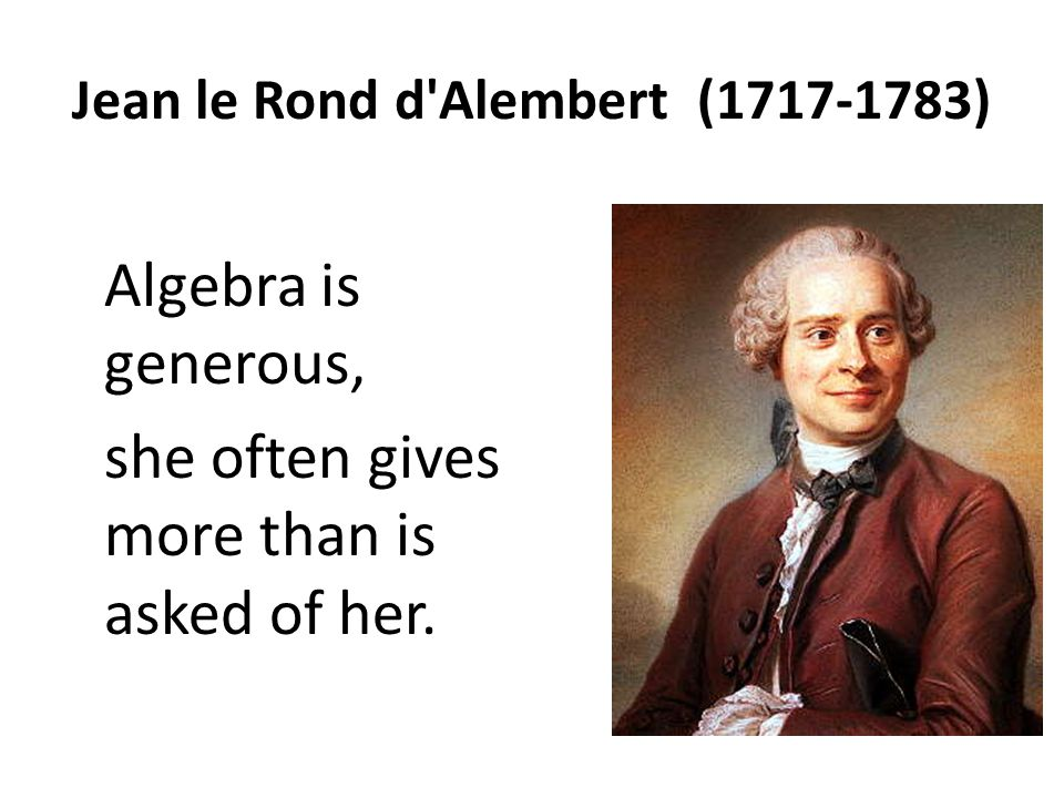 Jean le Rond d'Alembert (1717-1783) Algebra is generous, she often gives more than is asked of her.