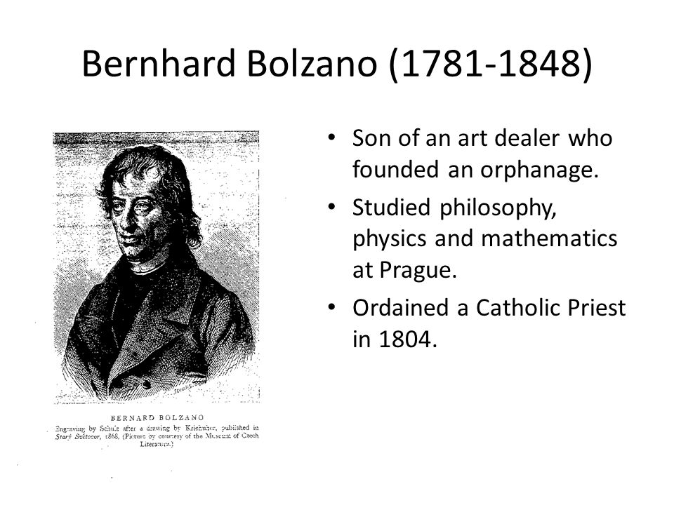 Bernhard Bolzano (1781-1848) Son of an art dealer who founded an orphanage. Studied philosophy, physics and mathematics at Prague. Ordained a Catholic