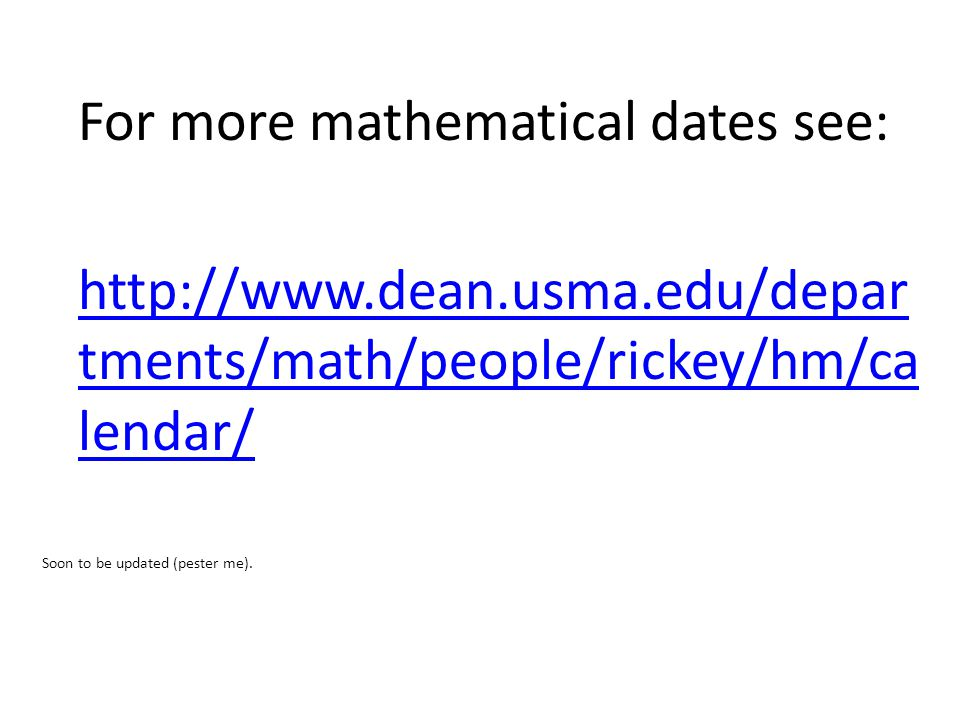 For more mathematical dates see: http://www.dean.usma.edu/depar tments/math/people/rickey/hm/ca lendar/ Soon to be updated (pester me).