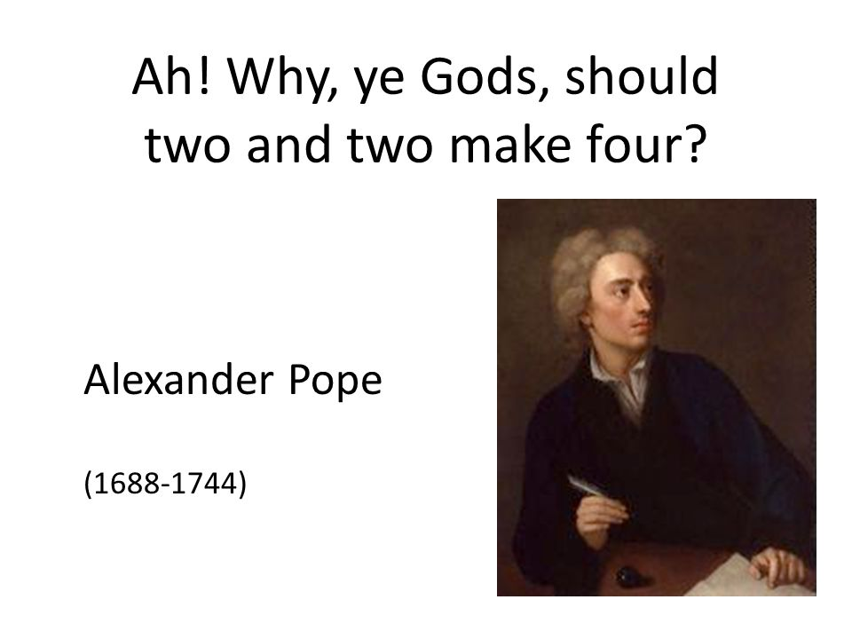 Ah! Why, ye Gods, should two and two make four? Alexander Pope (1688-1744)