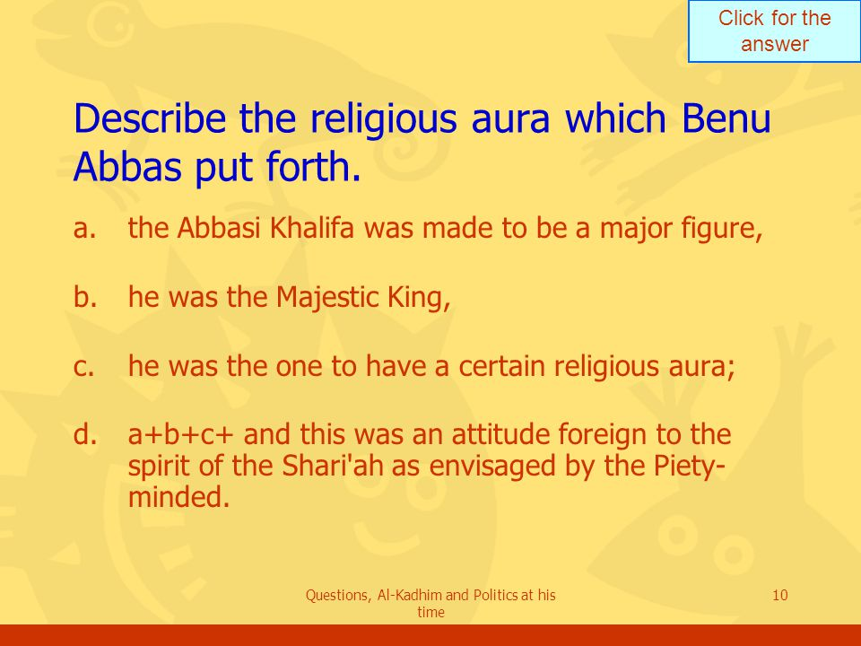 Click for the answer Questions, Al-Kadhim and Politics at his time 10 Describe the religious aura which Benu Abbas put forth.