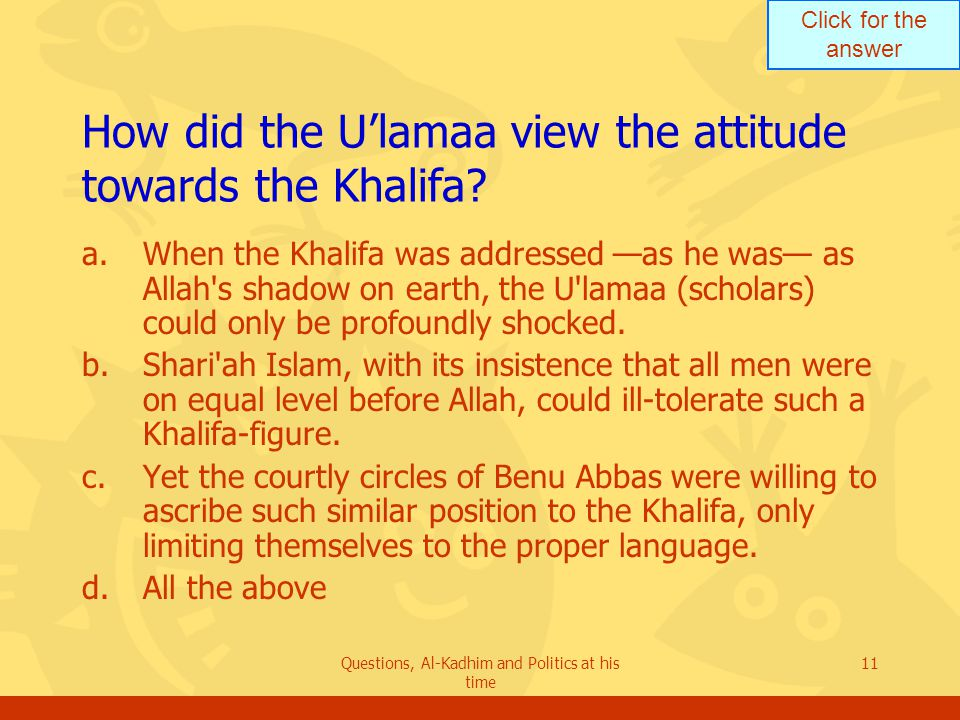 Click for the answer Questions, Al-Kadhim and Politics at his time 11 How did the U'lamaa view the attitude towards the Khalifa? a.When the Khalifa wa