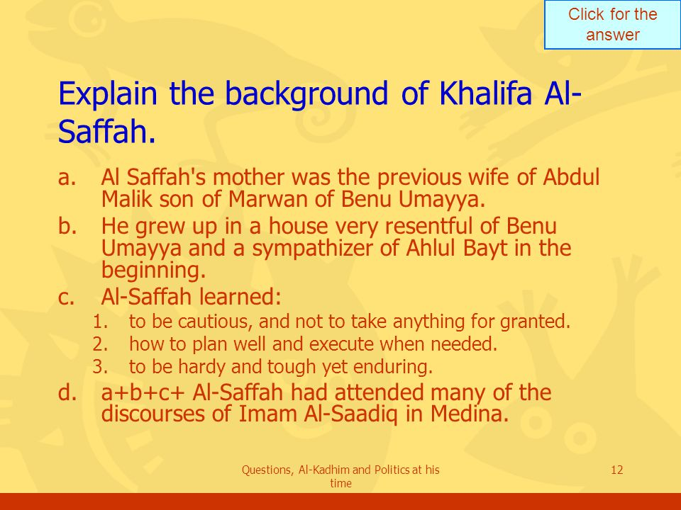 Click for the answer Questions, Al-Kadhim and Politics at his time 12 Explain the background of Khalifa Al- Saffah. a.Al Saffah's mother was the previ