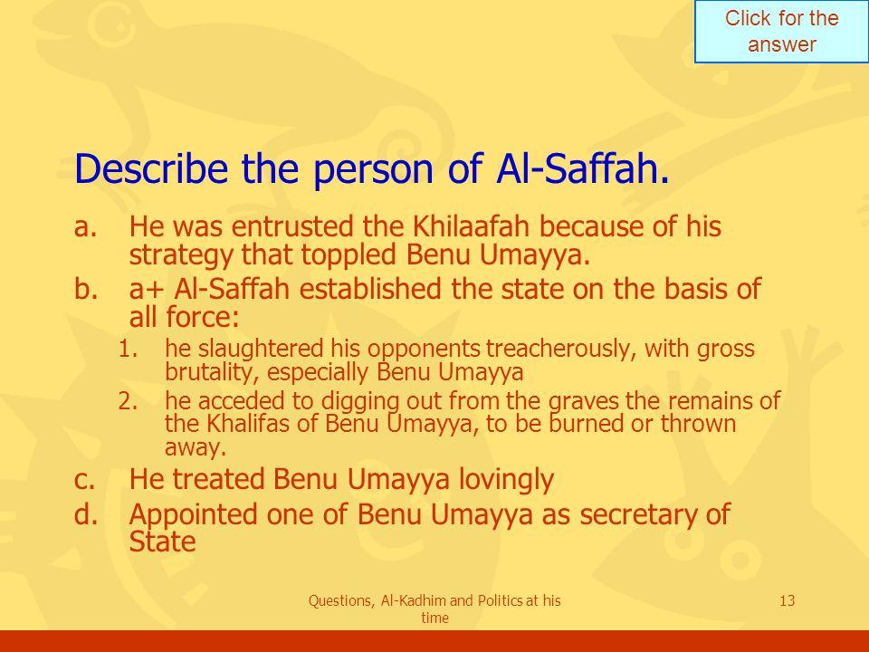 Click for the answer Questions, Al-Kadhim and Politics at his time 13 Describe the person of Al-Saffah.