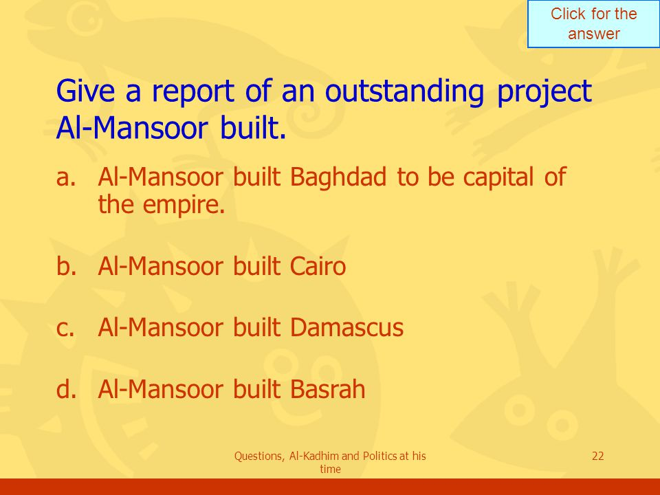 Click for the answer Questions, Al-Kadhim and Politics at his time 22 Give a report of an outstanding project Al-Mansoor built. a.Al-Mansoor built Bag