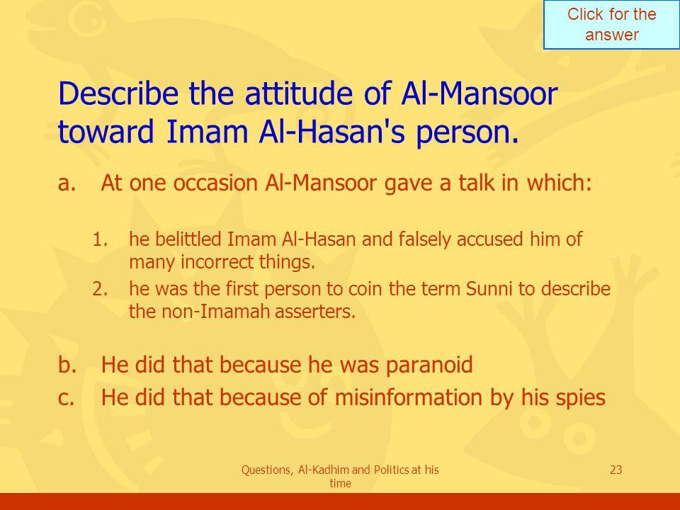 Click for the answer Questions, Al-Kadhim and Politics at his time 23 Describe the attitude of Al-Mansoor toward Imam Al-Hasan s person.