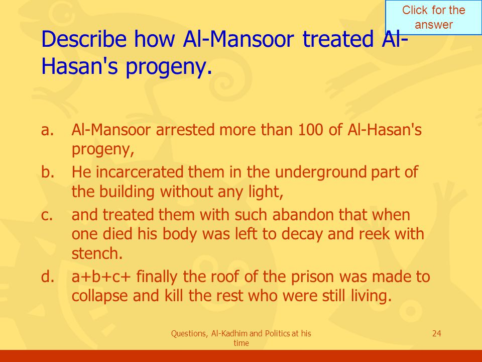 Click for the answer Questions, Al-Kadhim and Politics at his time 24 Describe how Al-Mansoor treated Al- Hasan s progeny.