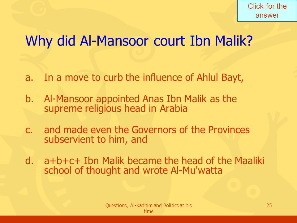 Click for the answer Questions, Al-Kadhim and Politics at his time 25 Why did Al-Mansoor court Ibn Malik? a.In a move to curb the influence of Ahlul B