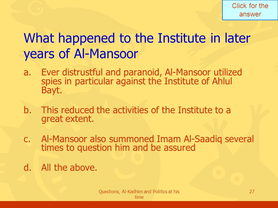 Click for the answer Questions, Al-Kadhim and Politics at his time 27 What happened to the Institute in later years of Al-Mansoor a.Ever distrustful and paranoid, Al-Mansoor utilized spies in particular against the Institute of Ahlul Bayt.