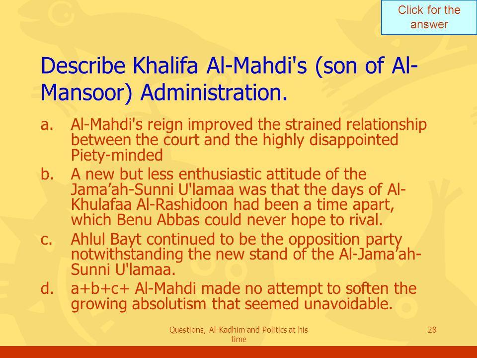 Click for the answer Questions, Al-Kadhim and Politics at his time 28 Describe Khalifa Al-Mahdi s (son of Al- Mansoor) Administration.