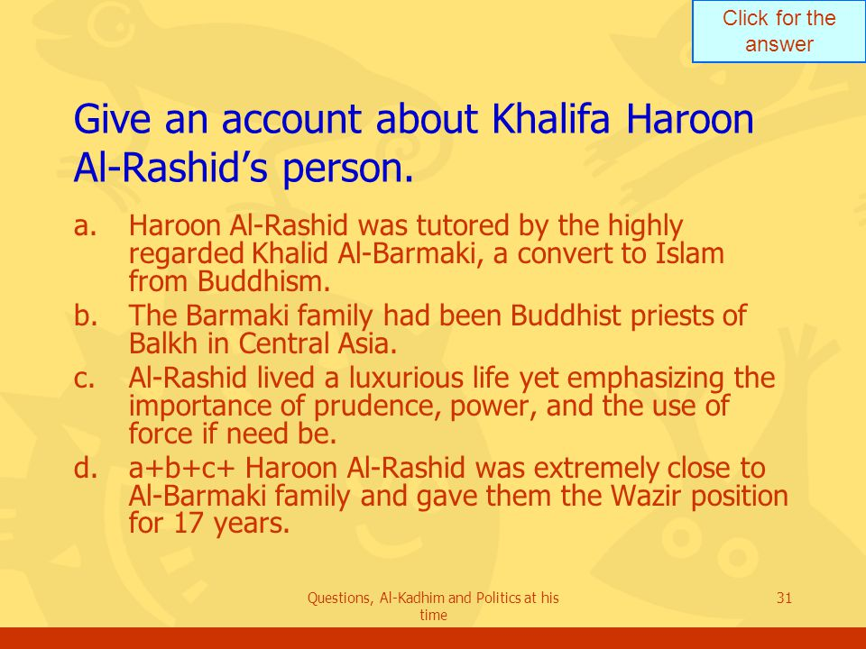 Click for the answer Questions, Al-Kadhim and Politics at his time 31 Give an account about Khalifa Haroon Al-Rashid's person. a.Haroon Al-Rashid was