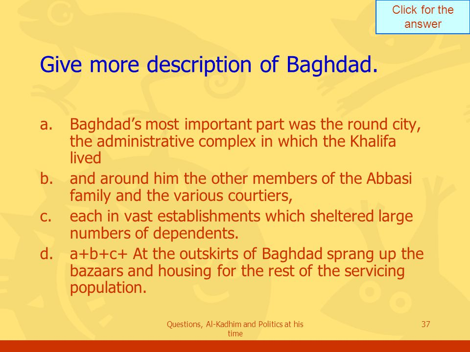 Click for the answer Questions, Al-Kadhim and Politics at his time 37 Give more description of Baghdad.