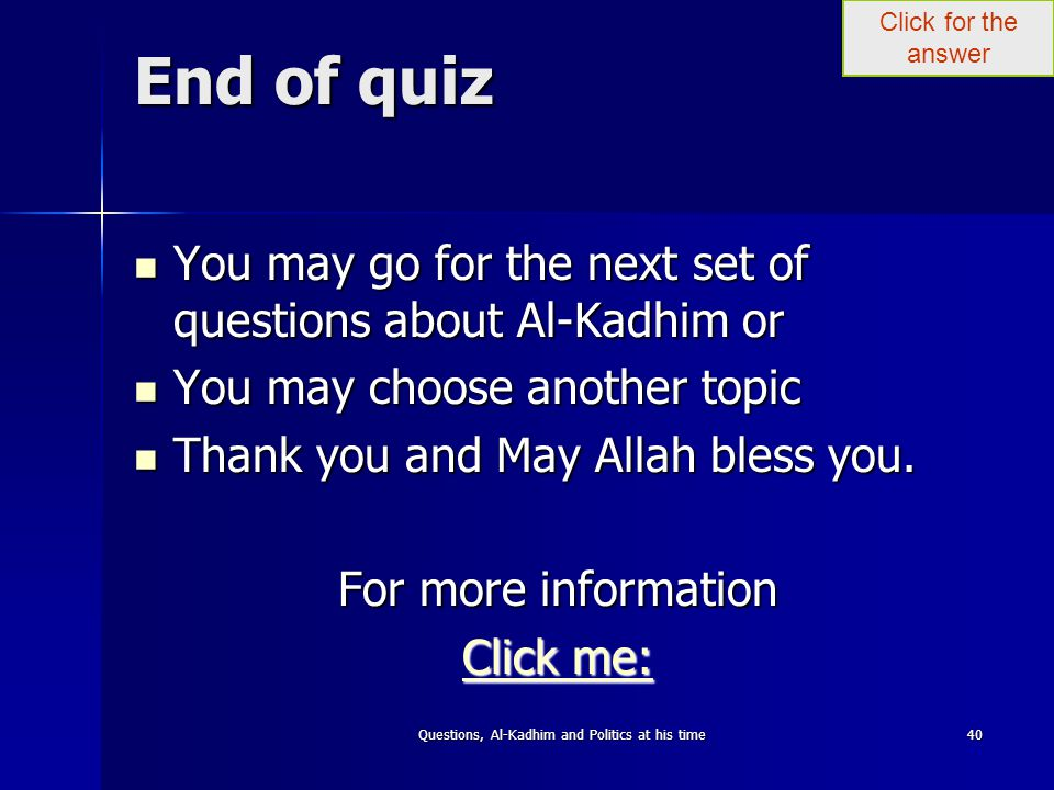 Click for the answer Questions, Al-Kadhim and Politics at his time40 End of quiz You may go for the next set of questions about Al-Kadhim or You may go for the next set of questions about Al-Kadhim or You may choose another topic You may choose another topic Thank you and May Allah bless you.