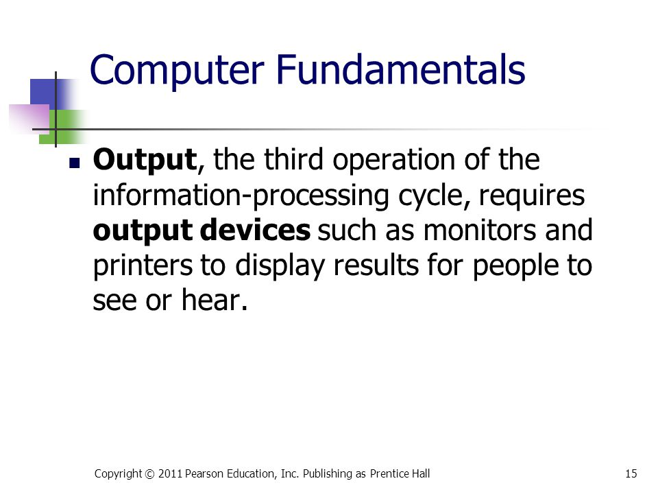 Computer Fundamentals Output, the third operation of the information-processing cycle, requires output devices such as monitors and printers to display results for people to see or hear.