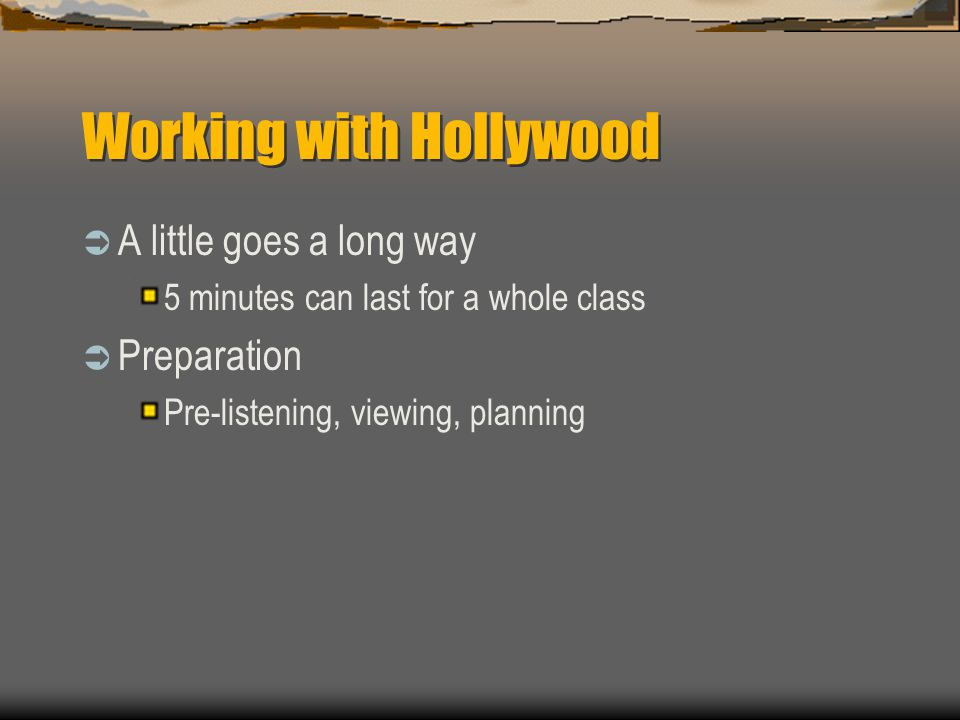Working with Hollywood  A little goes a long way 5 minutes can last for a whole class  Preparation Pre-listening, viewing, planning