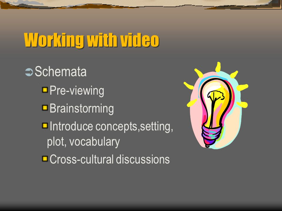 Working with video  Schemata Pre-viewing Brainstorming Introduce concepts,setting, plot, vocabulary Cross-cultural discussions