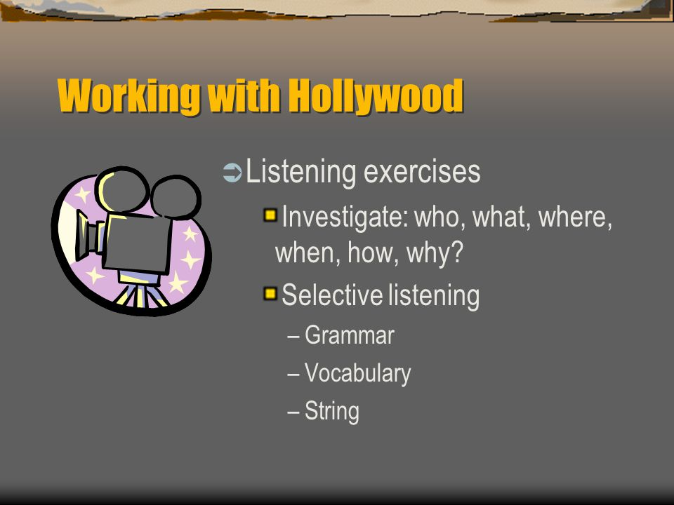 Working with Hollywood  Listening exercises Investigate: who, what, where, when, how, why? Selective listening –Grammar –Vocabulary –String