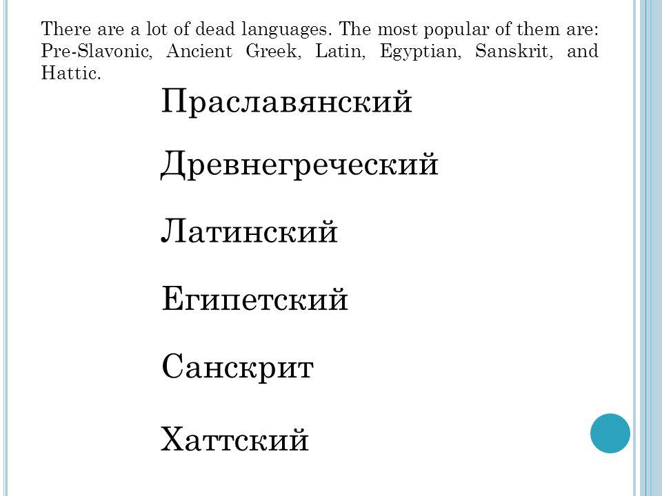 Праславянский Древнегреческий Латинский Египетский Санскрит Хаттский There are a lot of dead languages.