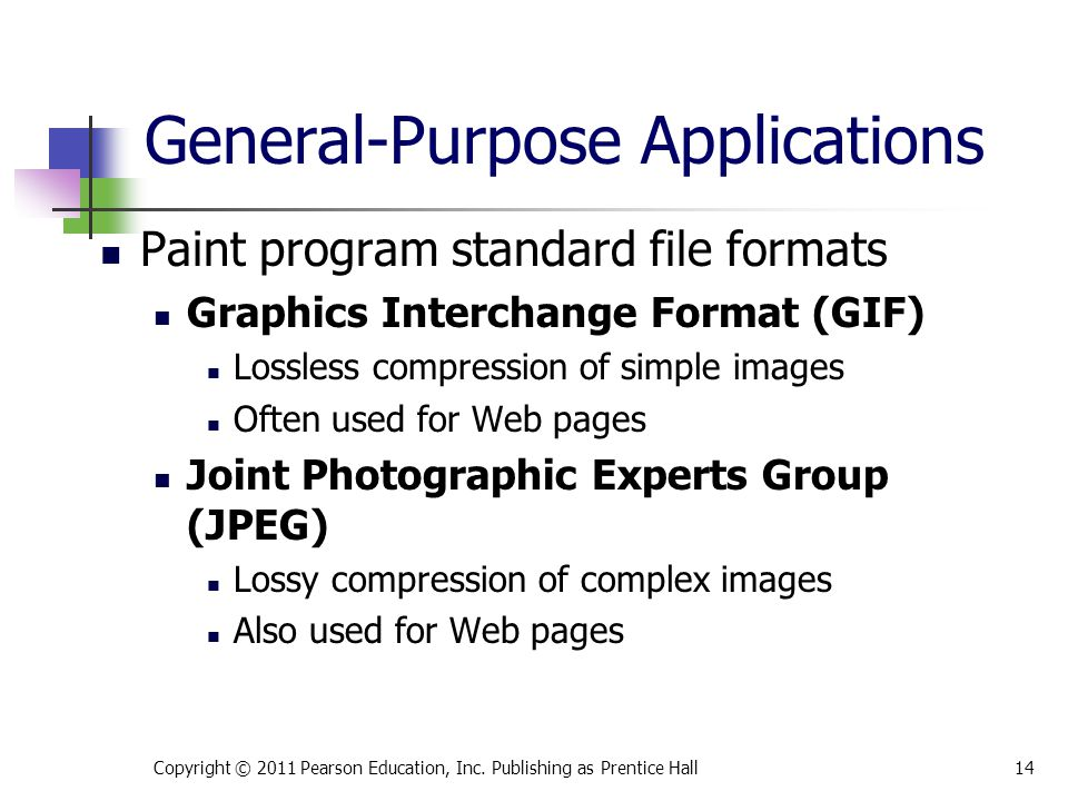 Paint program standard file formats Graphics Interchange Format (GIF) Lossless compression of simple images Often used for Web pages Joint Photographic Experts Group (JPEG) Lossy compression of complex images Also used for Web pages Copyright © 2011 Pearson Education, Inc.