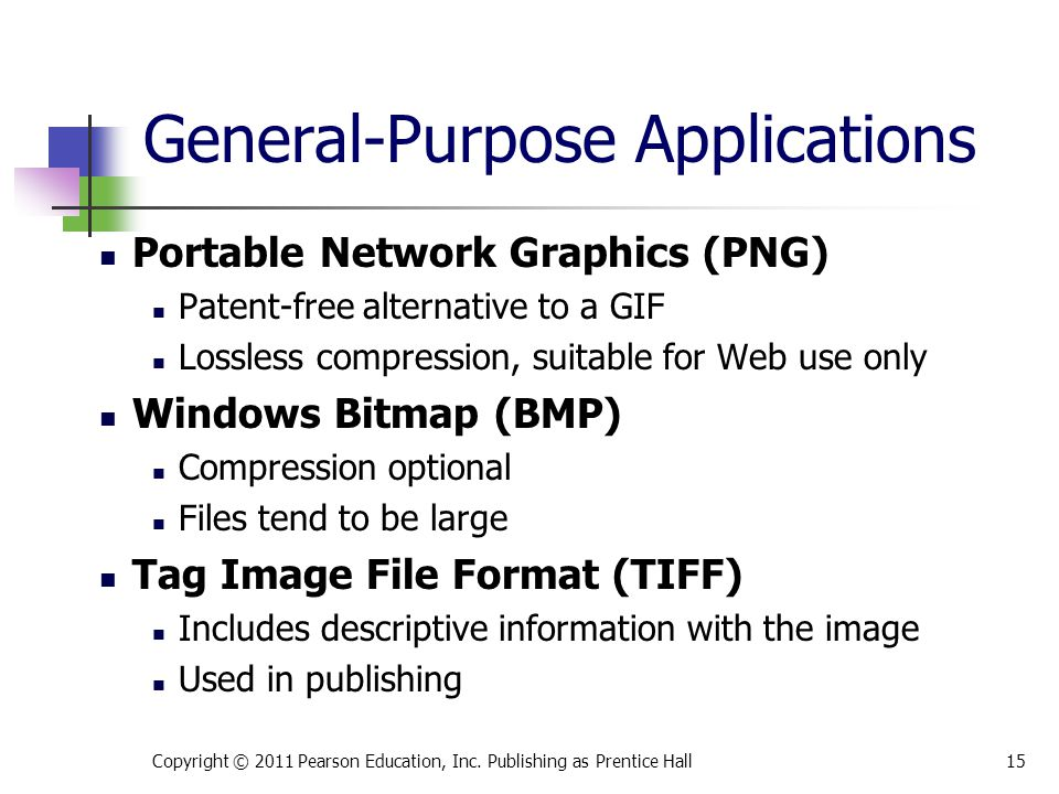 Portable Network Graphics (PNG) Patent-free alternative to a GIF Lossless compression, suitable for Web use only Windows Bitmap (BMP) Compression optional Files tend to be large Tag Image File Format (TIFF) Includes descriptive information with the image Used in publishing Copyright © 2011 Pearson Education, Inc.