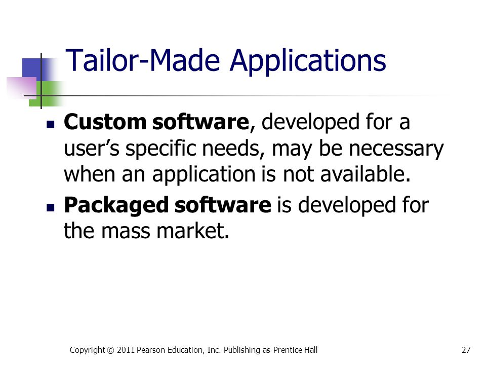 Tailor-Made Applications Custom software, developed for a user's specific needs, may be necessary when an application is not available.