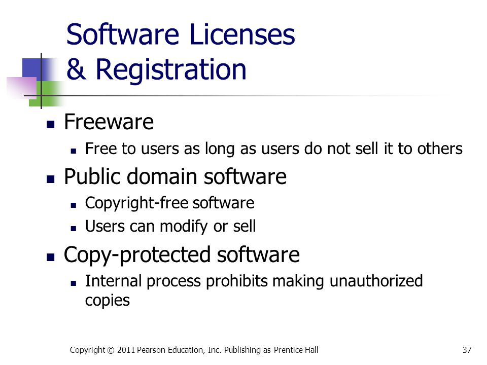 Software Licenses & Registration Freeware Free to users as long as users do not sell it to others Public domain software Copyright-free software Users can modify or sell Copy-protected software Internal process prohibits making unauthorized copies Copyright © 2011 Pearson Education, Inc.