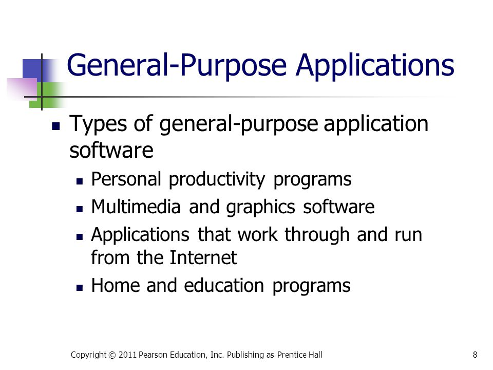 Types of general-purpose application software Personal productivity programs Multimedia and graphics software Applications that work through and run from the Internet Home and education programs Copyright © 2011 Pearson Education, Inc.