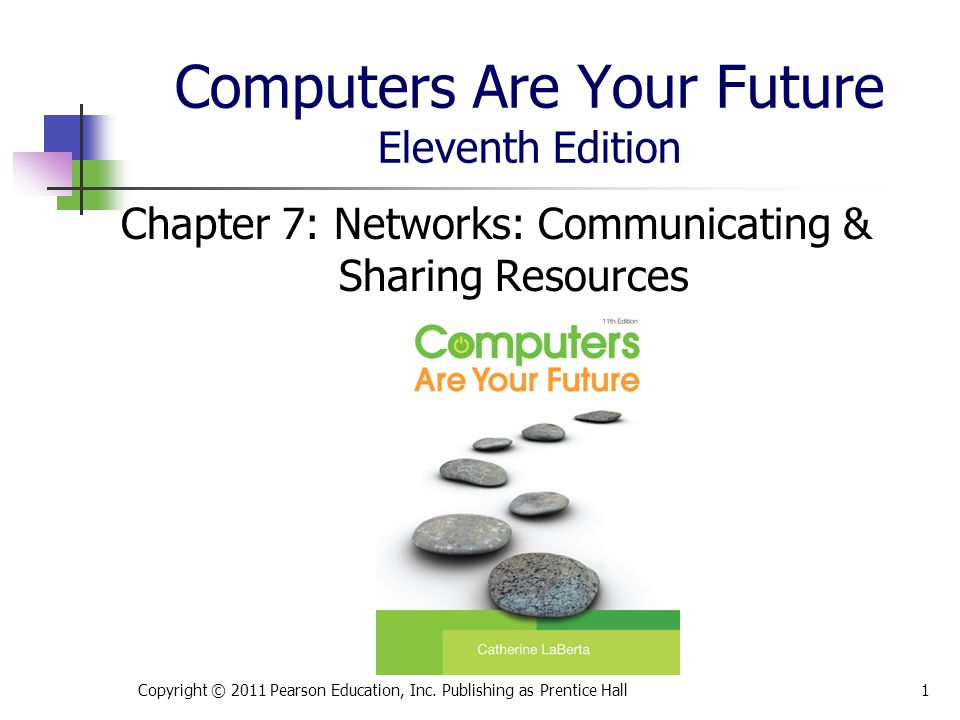 Computers Are Your Future Eleventh Edition Chapter 7: Networks: Communicating & Sharing Resources Copyright © 2011 Pearson Education, Inc.