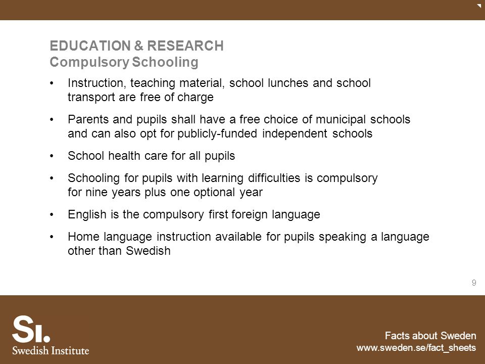 Facts about Sweden www.sweden.se/fact_sheets 10 EDUCATION & RESEARCH Education and research All children and young people in Sweden have equal access to education, regardless of ethnic and social background or residential locality Education is free on all levels Very few private schools and colleges Strong ambition to increase the number of women in leading academic posts