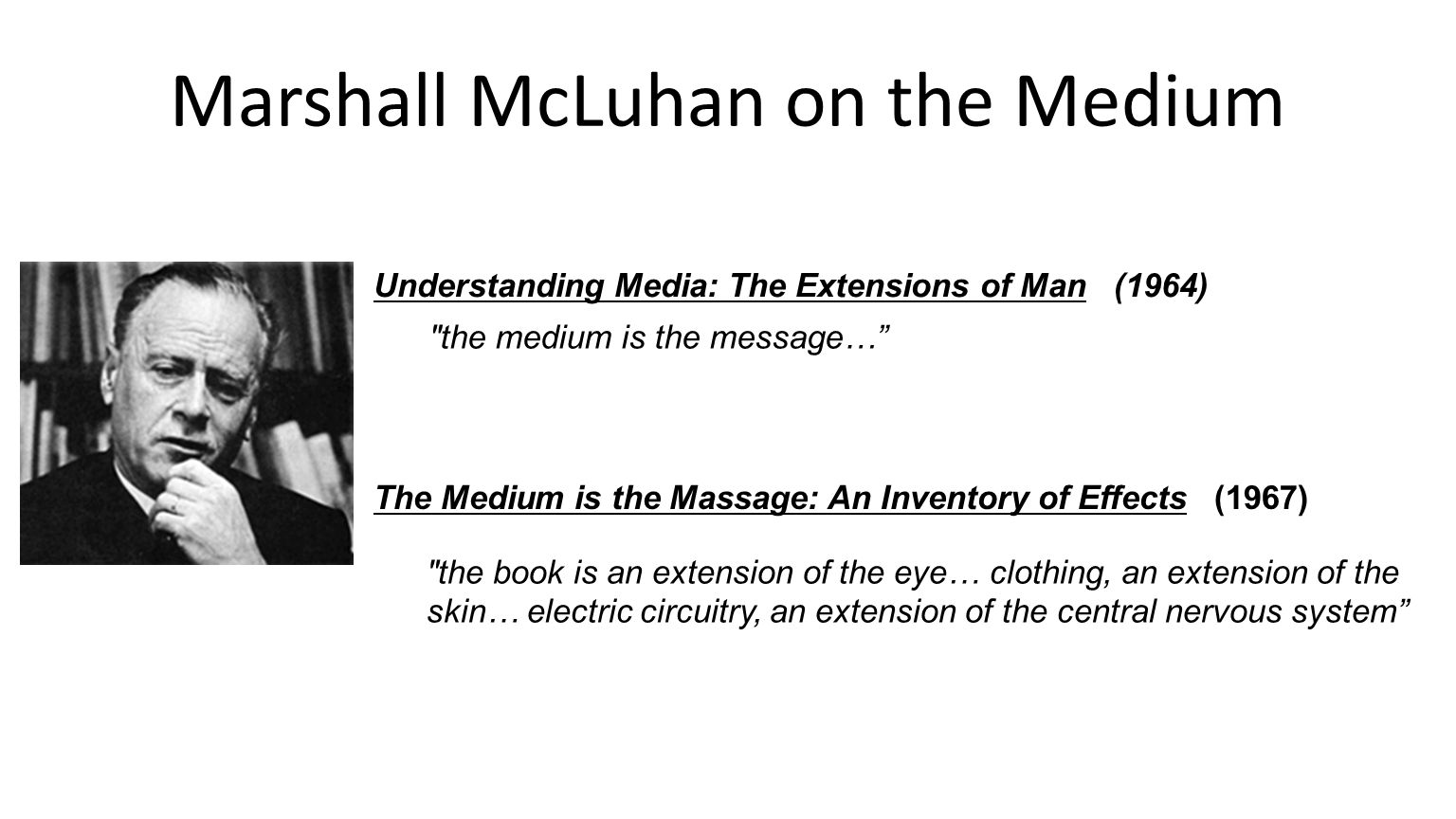 Marshall McLuhan on the Medium the book is an extension of the eye… clothing, an extension of the skin… electric circuitry, an extension of the central nervous system The Medium is the Massage: An Inventory of Effects (1967) Understanding Media: The Extensions of Man (1964) the medium is the message…