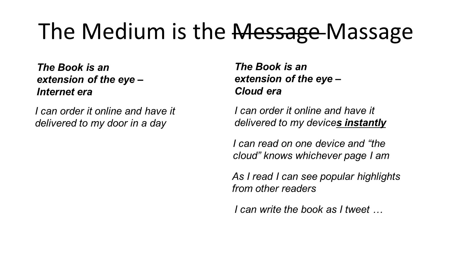 The Medium is the Message Massage I can order it online and have it delivered to my devices instantly The Book is an extension of the eye – Internet era The Book is an extension of the eye – Cloud era I can order it online and have it delivered to my door in a day I can read on one device and the cloud knows whichever page I am As I read I can see popular highlights from other readers I can write the book as I tweet …