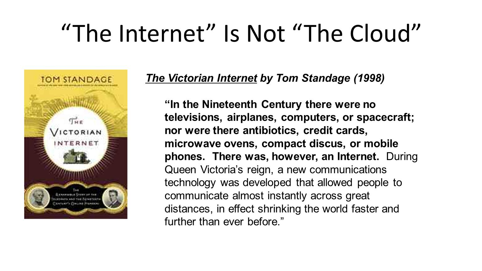 The Internet Is Not The Cloud In the Nineteenth Century there were no televisions, airplanes, computers, or spacecraft; nor were there antibiotics, credit cards, microwave ovens, compact discus, or mobile phones.