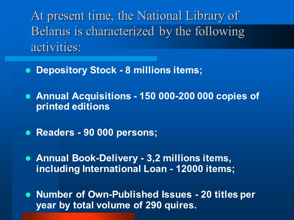 At present time, the National Library of Belarus is characterized by the following activities: Depository Stock - 8 millions items; Annual Acquisitions - 150 000-200 000 copies of printed editions Readers - 90 000 persons; Annual Book-Delivery - 3,2 millions items, including International Loan - 12000 items; Number of Own-Published Issues - 20 titles per year by total volume of 290 quires.