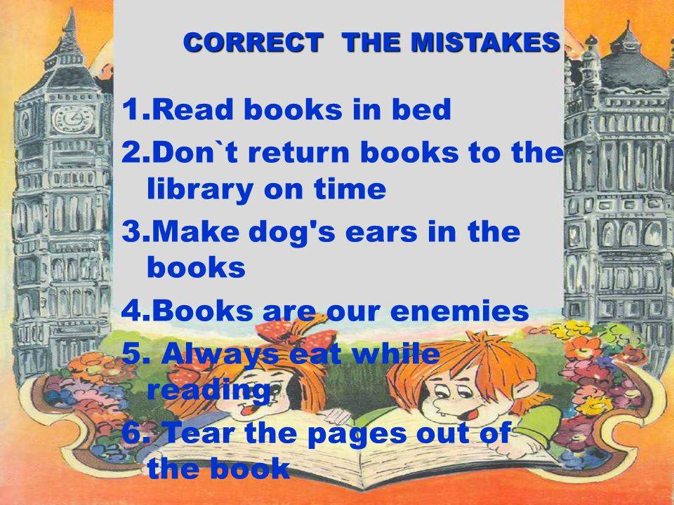 1.Read books in bed 2.Don`t return books to the library on time 3.Make dog s ears in the books 4.Books are our enemies 5.