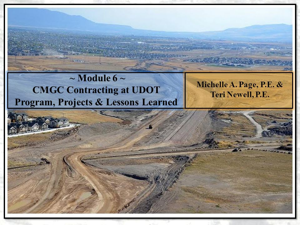 ~ Module 6 ~ CMGC Contracting at UDOT Program, Projects & Lessons Learned Michelle A. Page, P.E. & Teri Newell, P.E.