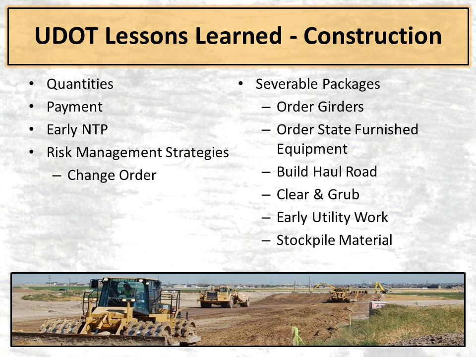 UDOT Lessons Learned - Construction Quantities Payment Early NTP Risk Management Strategies – Change Order Severable Packages – Order Girders – Order State Furnished Equipment – Build Haul Road – Clear & Grub – Early Utility Work – Stockpile Material
