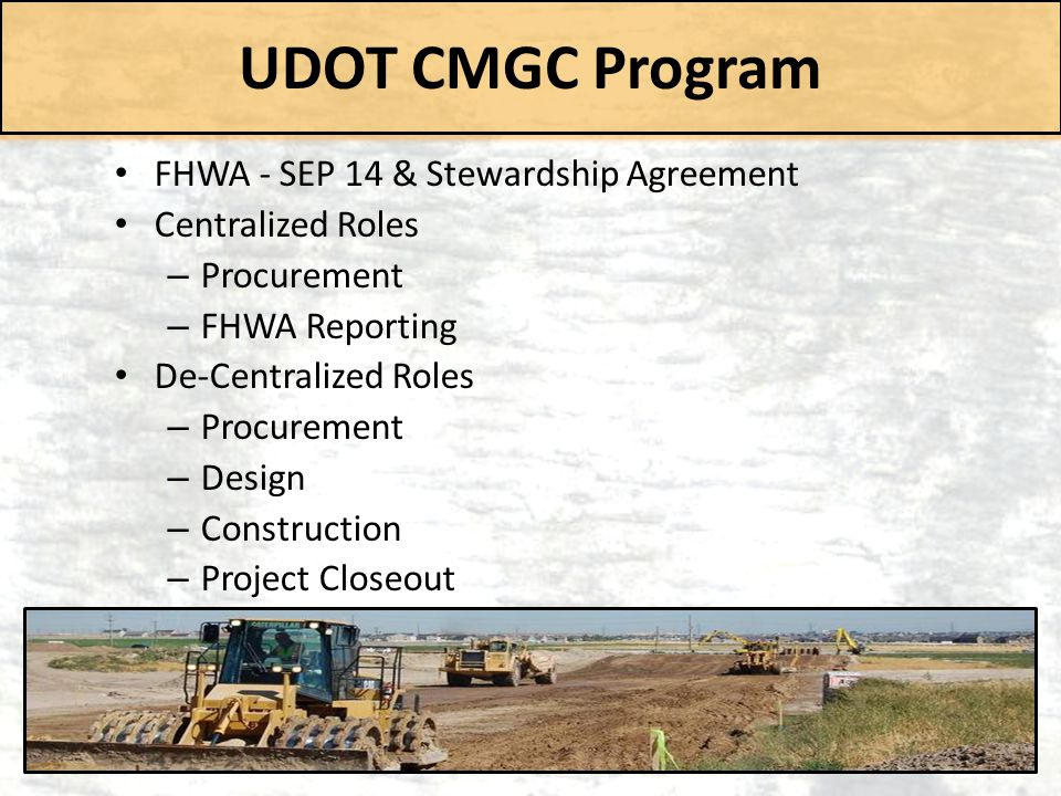 UDOT CMGC Program FHWA - SEP 14 & Stewardship Agreement Centralized Roles – Procurement – FHWA Reporting De-Centralized Roles – Procurement – Design –